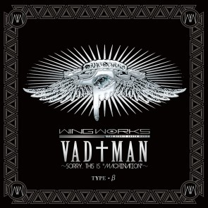 WING WORKS - VAD†MAN~SORRY, THIS IS ''MACHINATION''~ (TYPE β)